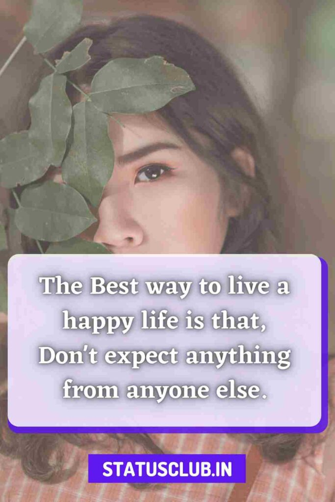 The Best way to live a happy life is that, Don't expect anything from anyone else.