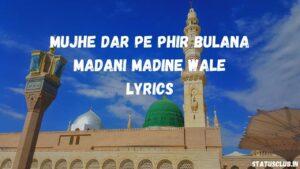 Mujhe Dar Pe Phir Bulana Madani Madine Wale Lyrics